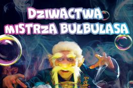 Piła Wydarzenie Spektakl Teatr Baniek Mydlanych-Dziwactwa Mistrza Bulbulasa